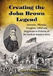 Creating the John Brown Legend: Emerson, Thoreau, Douglass, Child and Higginson in Defense of the Raid on Harpers Ferry - Janet Kemper Beck