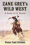 Zane Grey's Wild West: A Study of 31 Novels - Victor Carl Friesen