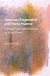 American Pragmatism and Poetic Practice: Crosscurrents from Emerson to Susan Howe - Kristen Case