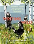 Writing Wild: Women Poets, Ramblers, and Mavericks Who Shape How We See the Natural World - Kathryn Aalto